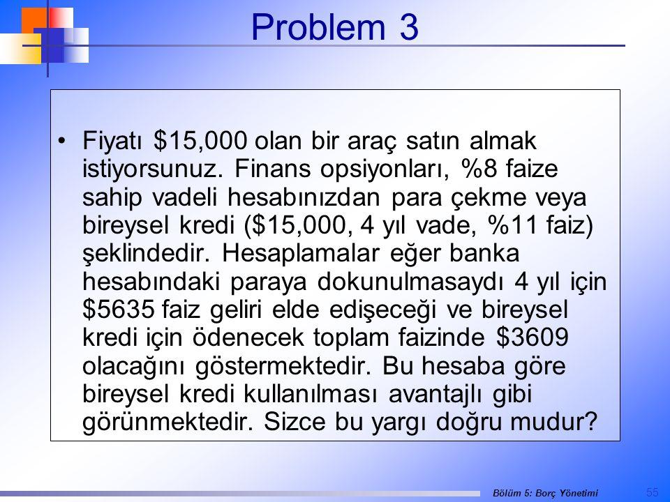 55 Bölüm 5: Borç Yönetimi Problem 3 •Fiyatı $15,000 olan bir araç satın almak istiyorsunuz.