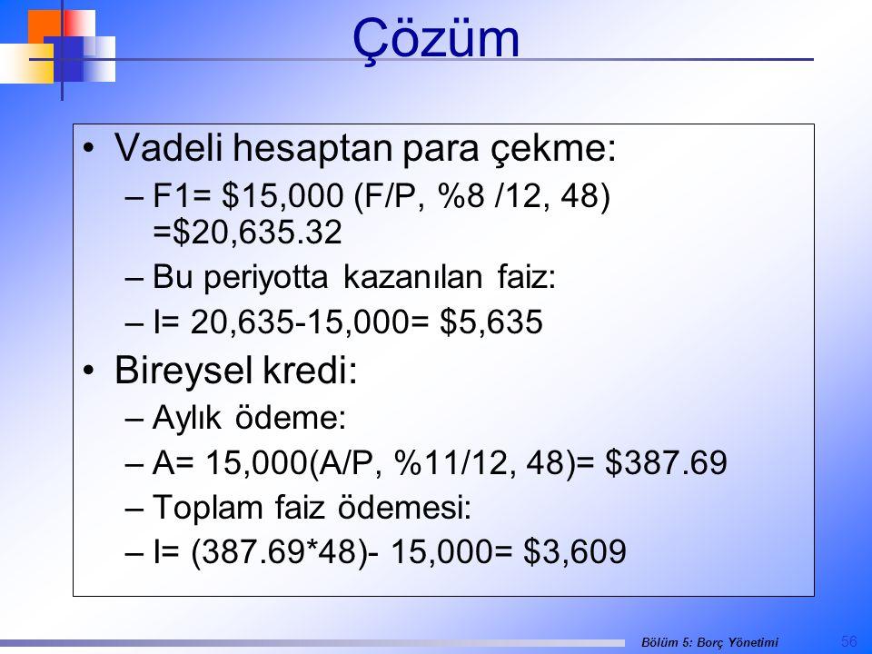 56 Bölüm 5: Borç Yönetimi Çözüm •Vadeli hesaptan para çekme: –F1= $15,000 (F/P, %8 /12, 48) =$20,635.32 –Bu periyotta kazanılan faiz: –I= 20,635-15,000= $5,635 •Bireysel kredi: –Aylık ödeme: –A= 15,000(A/P, %11/12, 48)= $387.69 –Toplam faiz ödemesi: –I= (387.69*48)- 15,000= $3,609