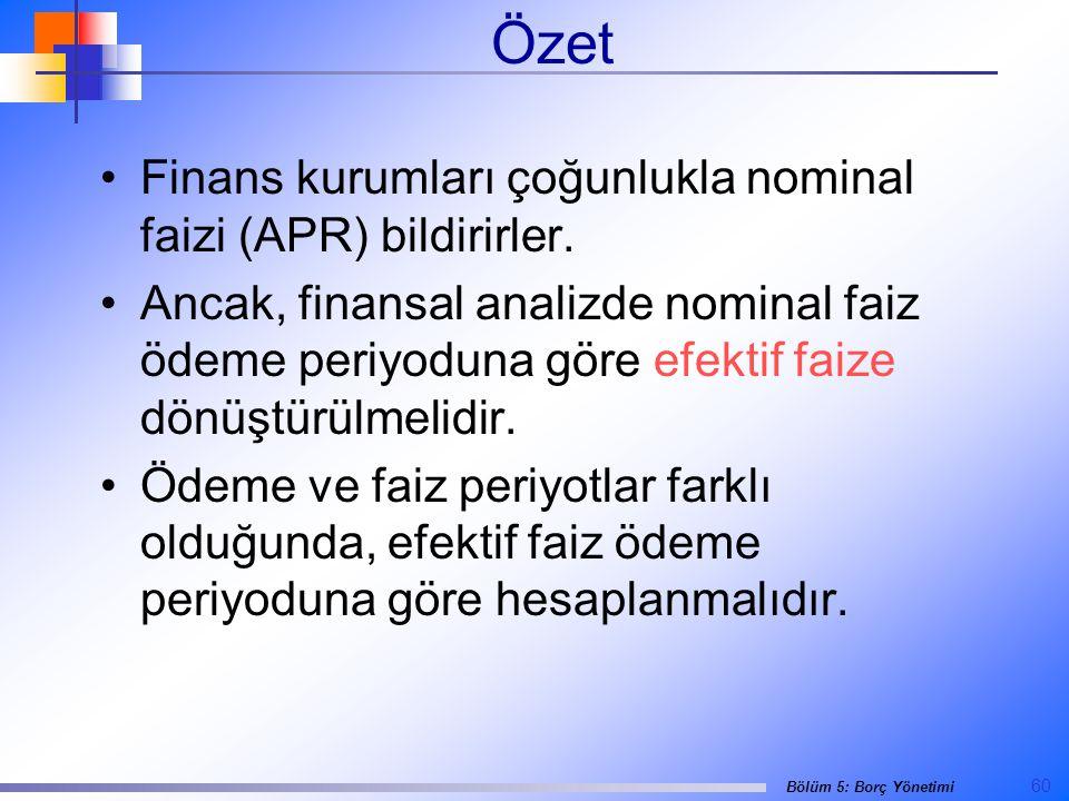60 Bölüm 5: Borç Yönetimi Özet •Finans kurumları çoğunlukla nominal faizi (APR) bildirirler.