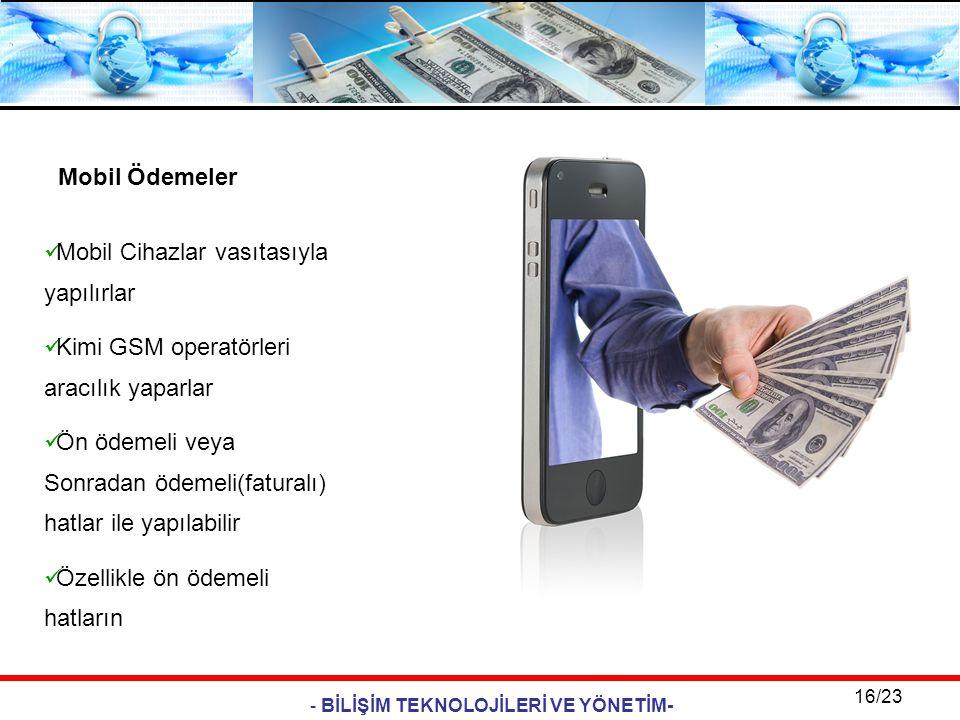 - BİLİŞİM TEKNOLOJİLERİ VE YÖNETİM- 16/23 Mobil Ödemeler  Mobil Cihazlar vasıtasıyla yapılırlar  Kimi GSM operatörleri aracılık yaparlar  Ön ödemel