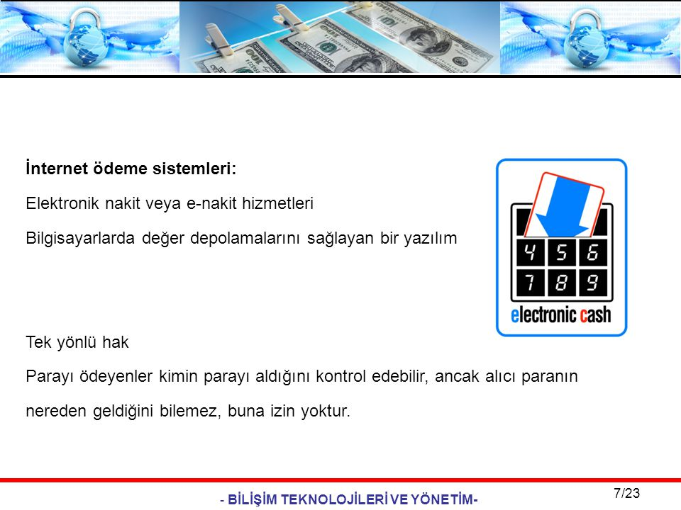 - BİLİŞİM TEKNOLOJİLERİ VE YÖNETİM- 7/23 İnternet ödeme sistemleri: Elektronik nakit veya e-nakit hizmetleri Bilgisayarlarda değer depolamalarını sağl