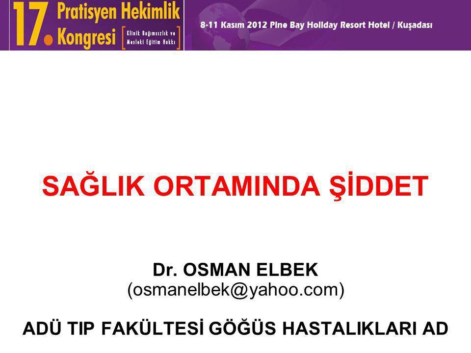 SAĞLIK ORTAMINDA ŞİDDET Dr. OSMAN ELBEK (osmanelbek@yahoo.com) ADÜ TIP FAKÜLTESİ GÖĞÜS HASTALIKLARI AD