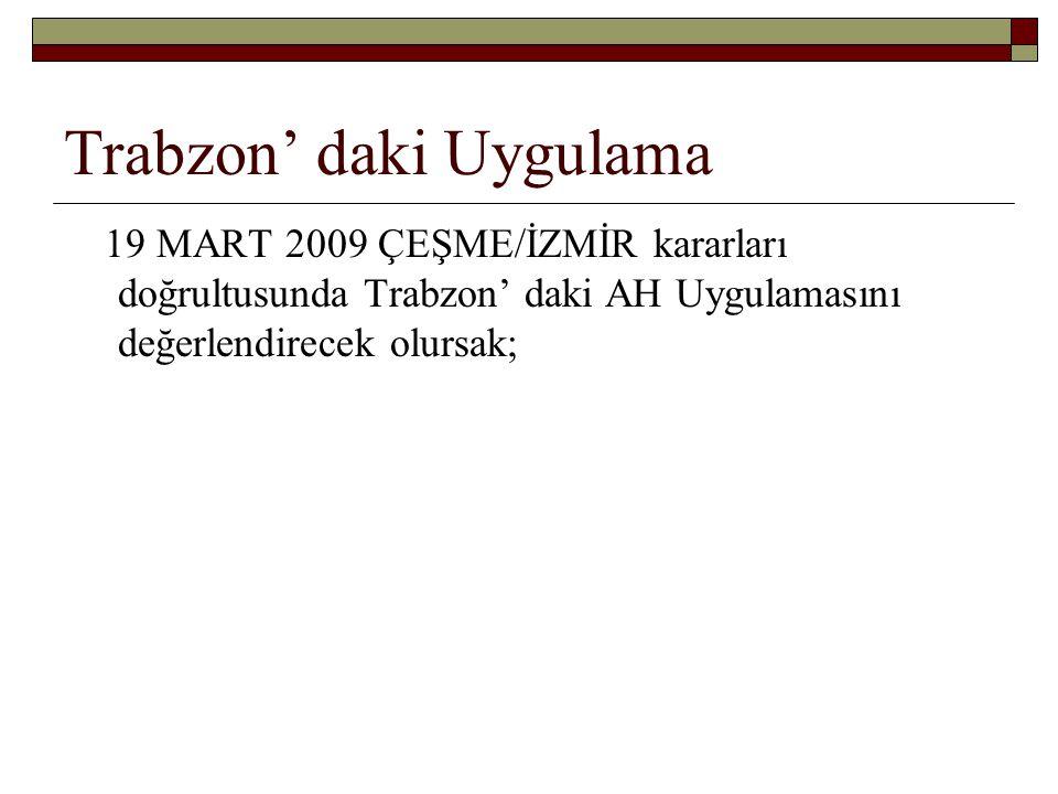 Trabzon' daki Uygulama 19 MART 2009 ÇEŞME/İZMİR kararları doğrultusunda Trabzon' daki AH Uygulamasını değerlendirecek olursak;