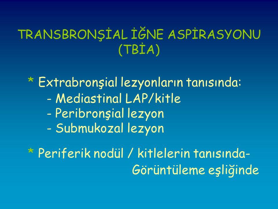 TRANSBRONŞİAL İĞNE ASPİRASYONU (TBİA) * Extrabronşial lezyonların tanısında: - Mediastinal LAP/kitle - Peribronşial lezyon - Submukozal lezyon * Periferik nodül / kitlelerin tanısında- Görüntüleme eşliğinde