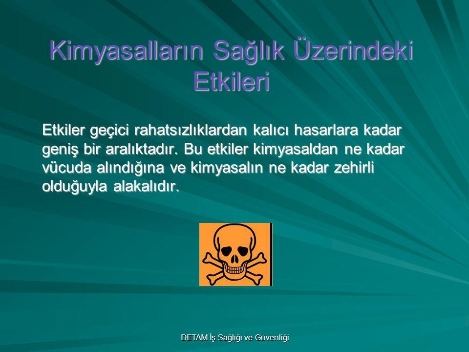 DETAM İş Sağlığı ve Güvenliği Kimyasalların Sağlık Üzerindeki Etkileri Etkiler geçici rahatsızlıklardan kalıcı hasarlara kadar geniş bir aralıktadır.