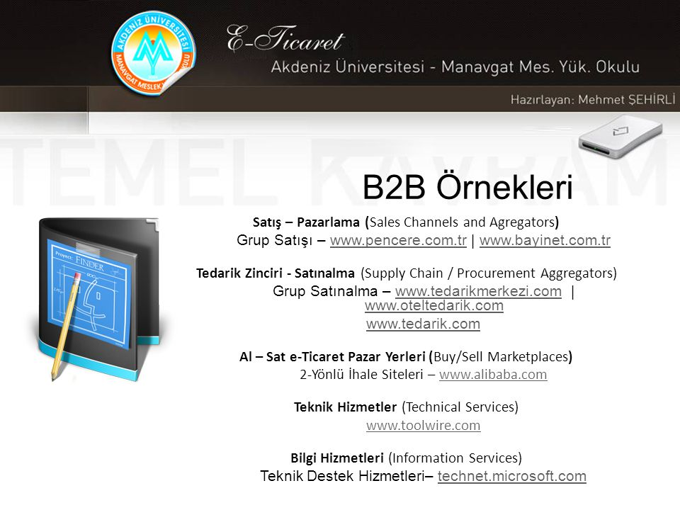 B2B Örnekleri Satış – Pazarlama (Sales Channels and Agregators) Grup Satışı – www.pencere.com.tr | www.bayinet.com.trwww.pencere.com.trwww.bayinet.com.tr Tedarik Zinciri - Satınalma (Supply Chain / Procurement Aggregators) Grup Satınalma – www.tedarikmerkezi.com | www.oteltedarik.comwww.tedarikmerkezi.com www.oteltedarik.com www.tedarik.com Al – Sat e-Ticaret Pazar Yerleri (Buy/Sell Marketplaces) 2-Yönlü İhale Siteleri – www.alibaba.comwww.alibaba.com Teknik Hizmetler (Technical Services) www.toolwire.com Bilgi Hizmetleri (Information Services) Teknik Destek Hizmetleri– technet.microsoft.comtechnet.microsoft.com