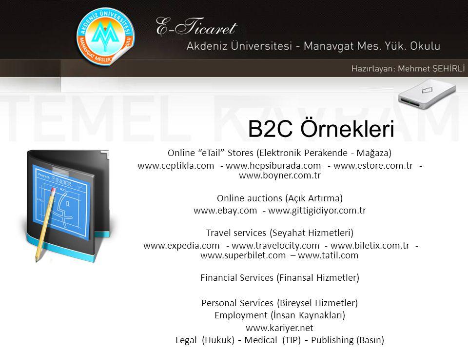 B2C Örnekleri Online eTail Stores (Elektronik Perakende - Mağaza) www.ceptikla.com - www.hepsiburada.com - www.estore.com.tr - www.boyner.com.tr Online auctions (Açık Artırma) www.ebay.com - www.gittigidiyor.com.tr Travel services (Seyahat Hizmetleri) www.expedia.com - www.travelocity.com - www.biletix.com.tr - www.superbilet.com – www.tatil.com Financial Services (Finansal Hizmetler) Personal Services (Bireysel Hizmetler) Employment (İnsan Kaynakları) www.kariyer.net Legal (Hukuk) - Medical (TIP) - Publishing (Basın)