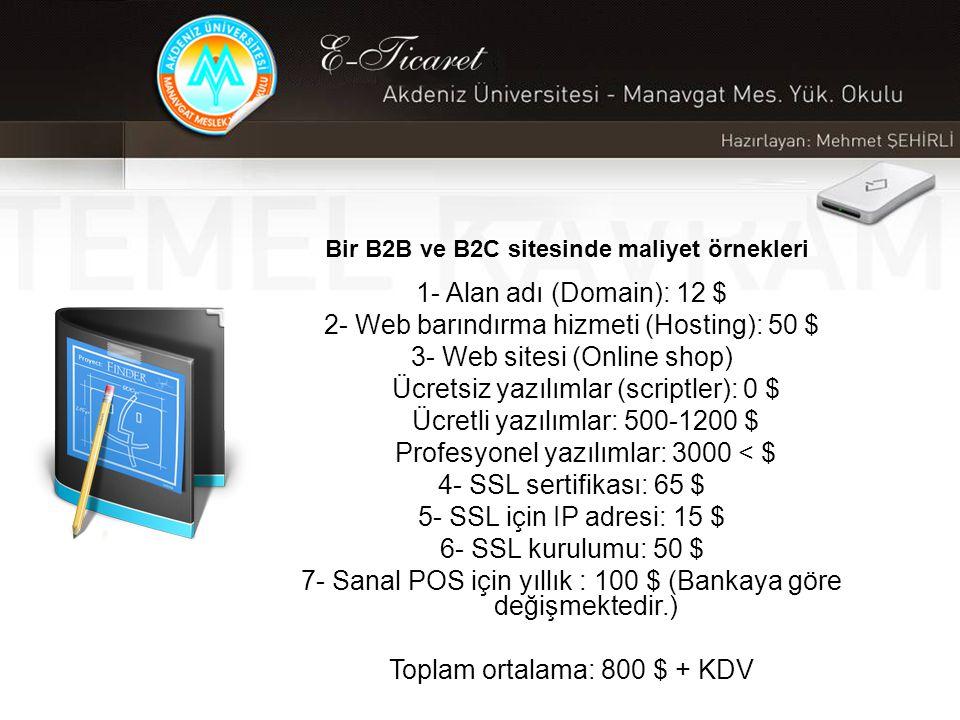 Bir B2B ve B2C sitesinde maliyet örnekleri 1- Alan adı (Domain): 12 $ 2- Web barındırma hizmeti (Hosting): 50 $ 3- Web sitesi (Online shop) Ücretsiz yazılımlar (scriptler): 0 $ Ücretli yazılımlar: 500-1200 $ Profesyonel yazılımlar: 3000 < $ 4- SSL sertifikası: 65 $ 5- SSL için IP adresi: 15 $ 6- SSL kurulumu: 50 $ 7- Sanal POS için yıllık : 100 $ (Bankaya göre değişmektedir.) Toplam ortalama: 800 $ + KDV