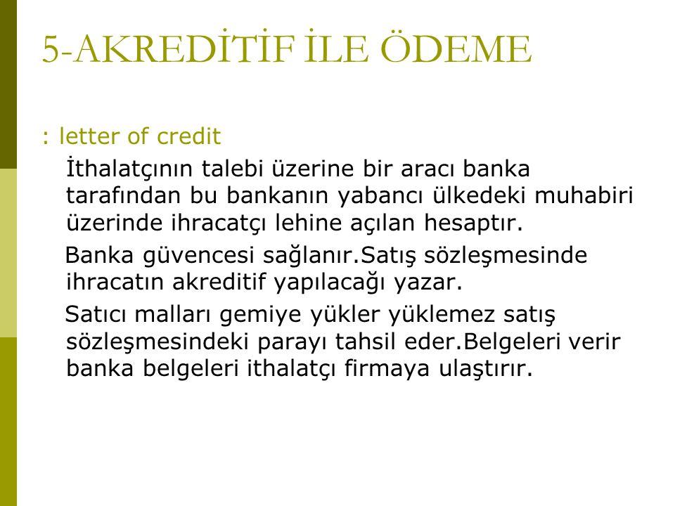 5-AKREDİTİF İLE ÖDEME : letter of credit İthalatçının talebi üzerine bir aracı banka tarafından bu bankanın yabancı ülkedeki muhabiri üzerinde ihracat