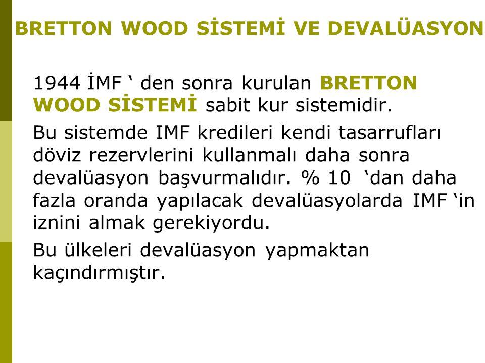 BRETTON WOOD SİSTEMİ VE DEVALÜASYON 1944 İMF ' den sonra kurulan BRETTON WOOD SİSTEMİ sabit kur sistemidir. Bu sistemde IMF kredileri kendi tasarrufla