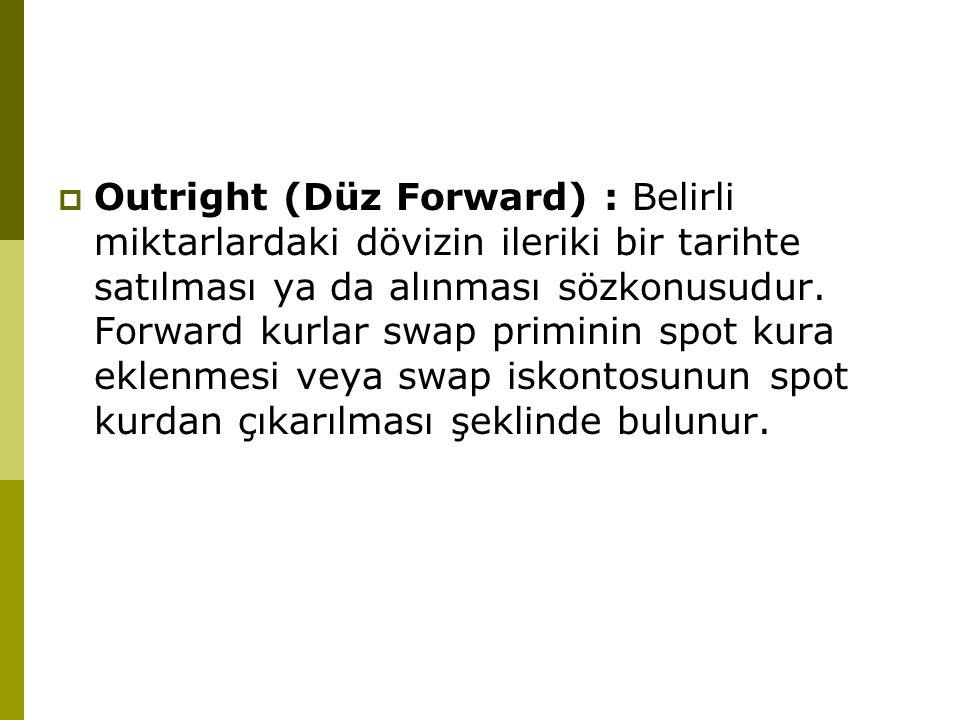  Outright (Düz Forward) : Belirli miktarlardaki dövizin ileriki bir tarihte satılması ya da alınması sözkonusudur. Forward kurlar swap priminin spot