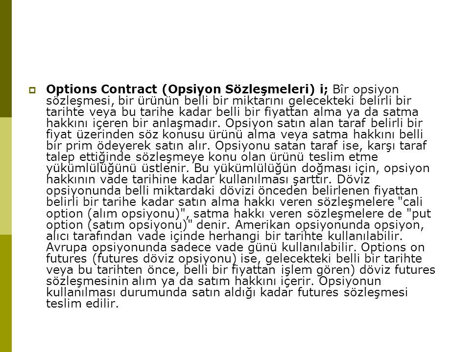  Options Contract (Opsiyon Sözleşmeleri) i; Bîr opsiyon sözleşmesi, bir ürünün belli bir miktarını gelecekteki belirli bir tarihte veya bu tarihe kad