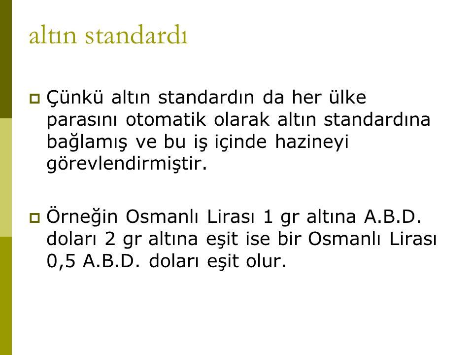 altın standardı  Çünkü altın standardın da her ülke parasını otomatik olarak altın standardına bağlamış ve bu iş içinde hazineyi görevlendirmiştir. 