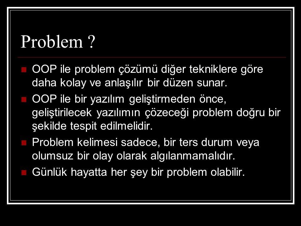 Problem . OOP ile problem çözümü diğer tekniklere göre daha kolay ve anlaşılır bir düzen sunar.