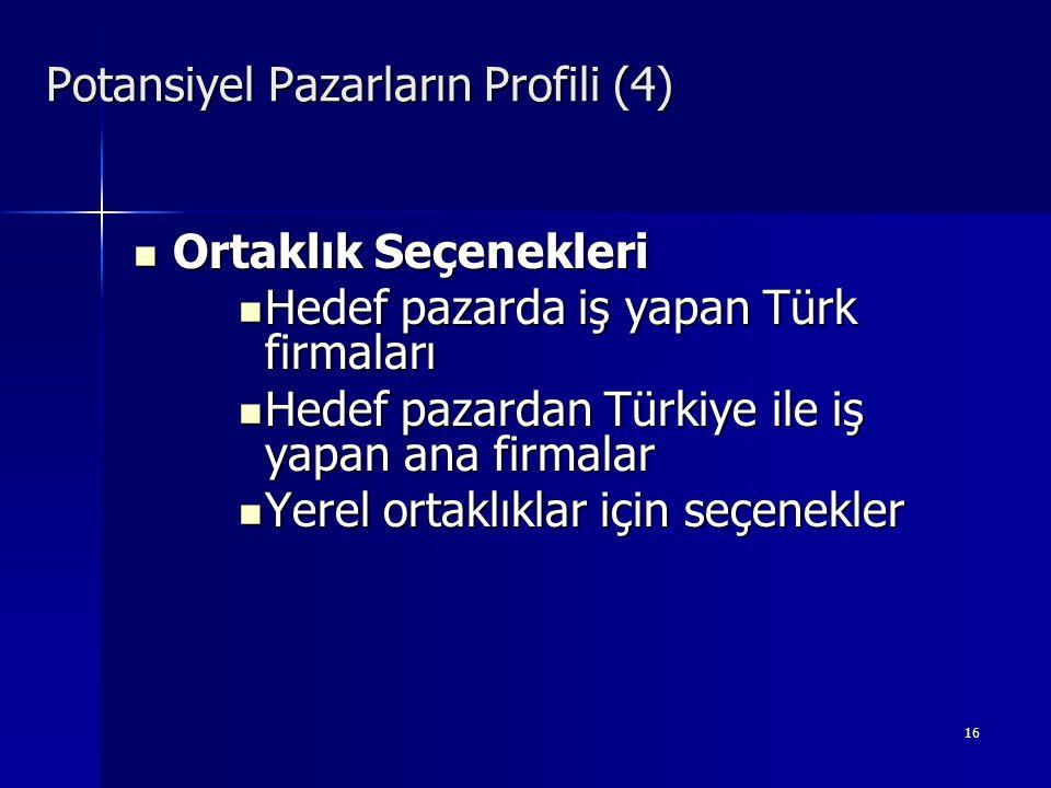 16 Potansiyel Pazarların Profili (4)  Ortaklık Seçenekleri  Hedef pazarda iş yapan Türk firmaları  Hedef pazardan Türkiye ile iş yapan ana firmalar