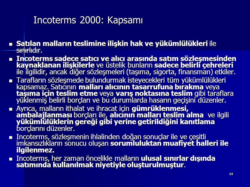 64 Incoterms 2000: Kapsamı  Satılan malların teslimine ilişkin hak ve yükümlülükleri ile sınırlıdır.  Incoterms sadece satıcı ve alıcı arasında satı