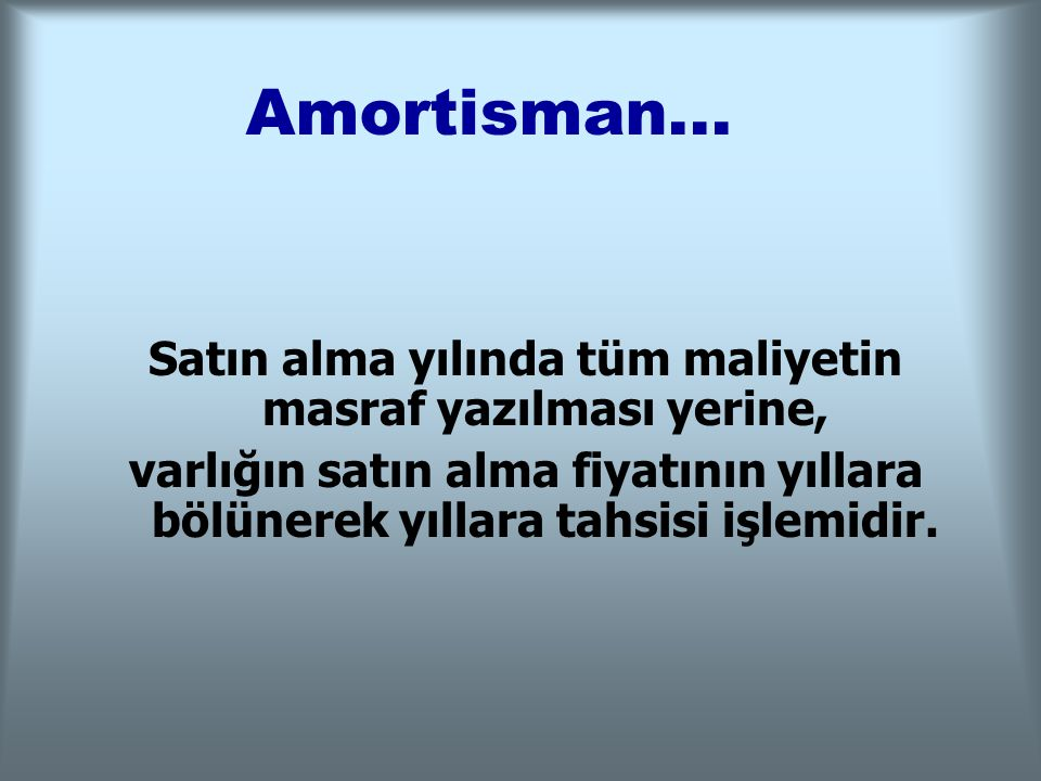 Amortisman... Satın alma yılında tüm maliyetin masraf yazılması yerine, varlığın satın alma fiyatının yıllara bölünerek yıllara tahsisi işlemidir.