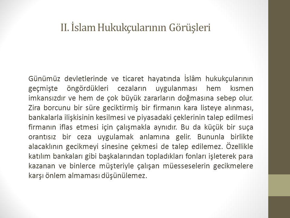 II. İslam Hukukçularının Görüşleri Günümüz devletlerinde ve ticaret hayatında İslâm hukukçularının geçmişte öngördükleri cezaların uygulanması hem kıs