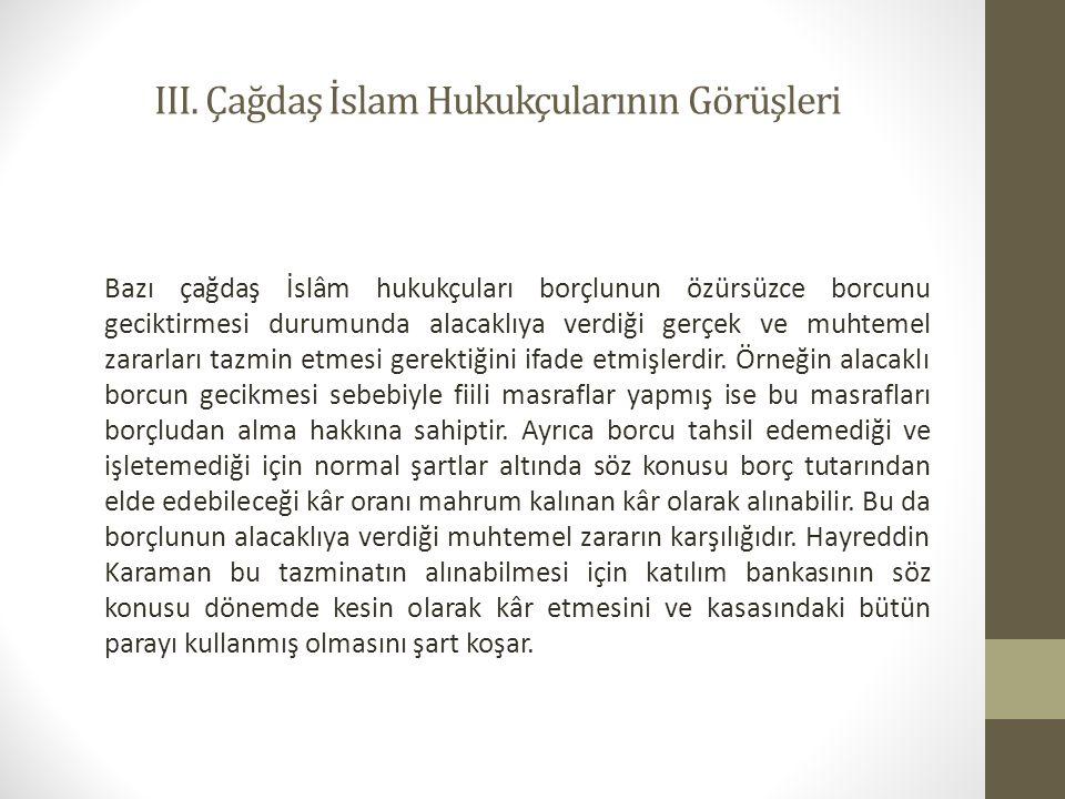 III. Çağdaş İslam Hukukçularının Görüşleri Bazı çağdaş İslâm hukukçuları borçlunun özürsüzce borcunu geciktirmesi durumunda alacaklıya verdiği gerçek