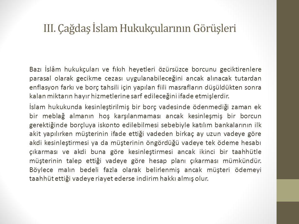 III. Çağdaş İslam Hukukçularının Görüşleri Bazı İslâm hukukçuları ve fıkıh heyetleri özürsüzce borcunu geciktirenlere parasal olarak gecikme cezası uy