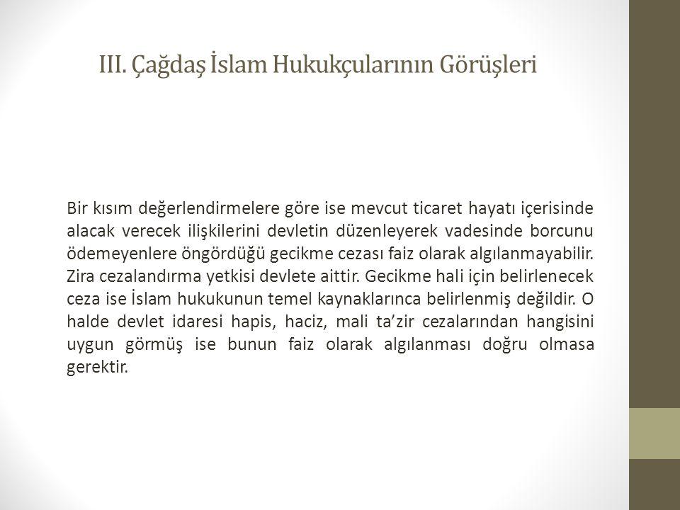 III. Çağdaş İslam Hukukçularının Görüşleri Bir kısım değerlendirmelere göre ise mevcut ticaret hayatı içerisinde alacak verecek ilişkilerini devletin