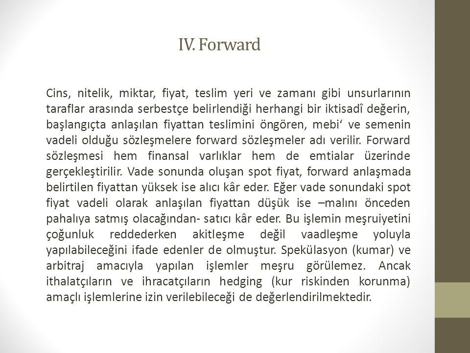 IV. Forward Cins, nitelik, miktar, fiyat, teslim yeri ve zamanı gibi unsurlarının taraflar arasında serbestçe belirlendiği herhangi bir iktisadî değer