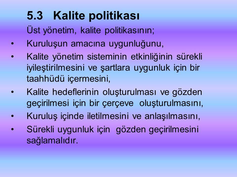 5.3 Kalite politikası Üst yönetim, kalite politikasının; •Kuruluşun amacına uygunluğunu, •Kalite yönetim sisteminin etkinliğinin sürekli iyileştirilme