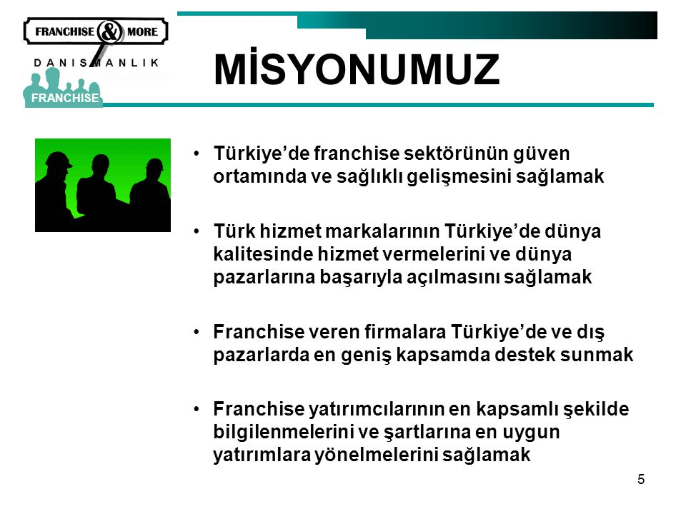 5 MİSYONUMUZ •Türkiye'de franchise sektörünün güven ortamında ve sağlıklı gelişmesini sağlamak •Türk hizmet markalarının Türkiye'de dünya kalitesinde