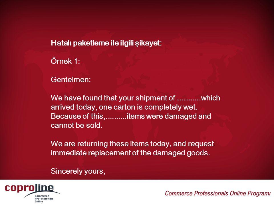 Hatalı paketleme ile ilgili şikayet: Örnek 1: Gentelmen: We have found that your shipment of...........which arrived today, one carton is completely w