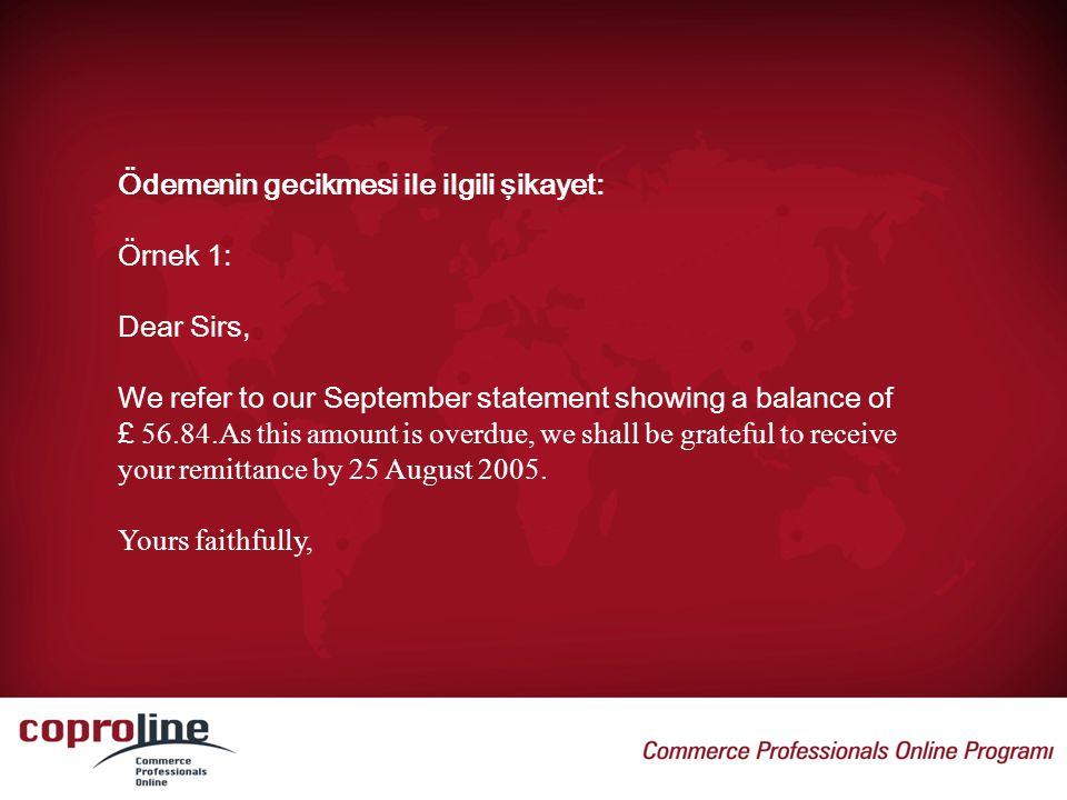 Ödemenin gecikmesi ile ilgili şikayet: Örnek 1: Dear Sirs, We refer to our September statement showing a balance of £ 56.84.As this amount is overdue,