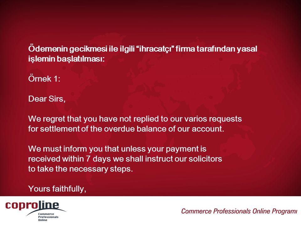 """Ödemenin gecikmesi ile ilgili """"ihracatçı"""" firma tarafından yasal işlemin başlatılması: Örnek 1: Dear Sirs, We regret that you have not replied to our"""
