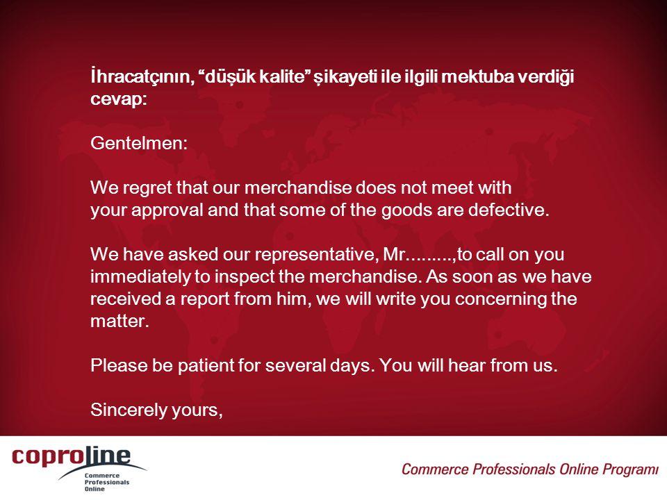 """İhracatçının, """"düşük kalite"""" şikayeti ile ilgili mektuba verdiği cevap: Gentelmen: We regret that our merchandise does not meet with your approval and"""