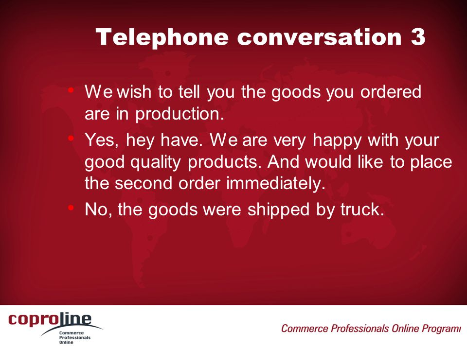 Telephone conversation 3 • We wish to tell you the goods you ordered are in production. • Yes, hey have. We are very happy with your good quality prod