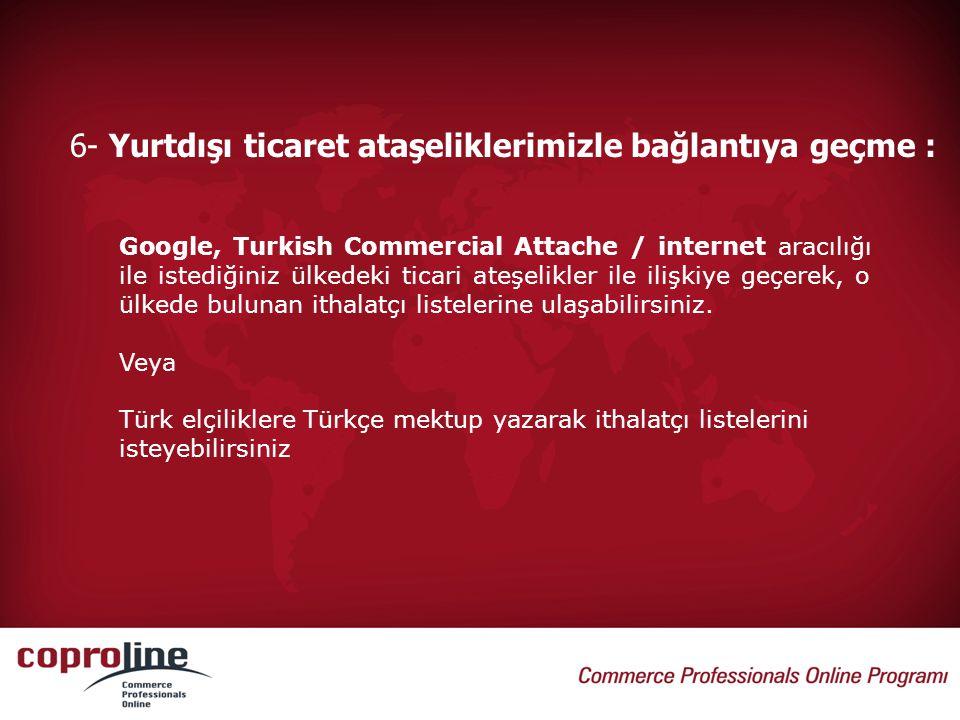 6- Yurtdışı ticaret ataşeliklerimizle bağlantıya geçme : Google, Turkish Commercial Attache / internet aracılığı ile istediğiniz ülkedeki ticari ateşe