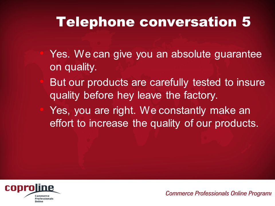 Telephone conversation 5 • Yes. We can give you an absolute guarantee on quality. • But our products are carefully tested to insure quality before hey
