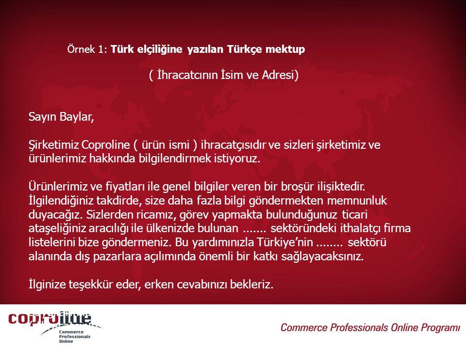 Örnek 1: Türk elçiliğine yazılan Türkçe mektup ( İhracatcının İsim ve Adresi) Sayın Baylar, Şirketimiz Coproline ( ürün ismi ) ihracatçısıdır ve sizle
