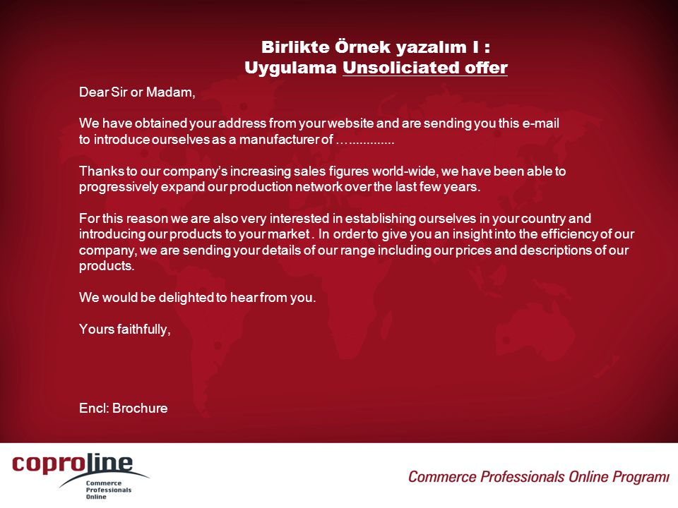 Birlikte Örnek yazalım I : Uygulama Unsoliciated offer Dear Sir or Madam, We have obtained your address from your website and are sending you this e-m