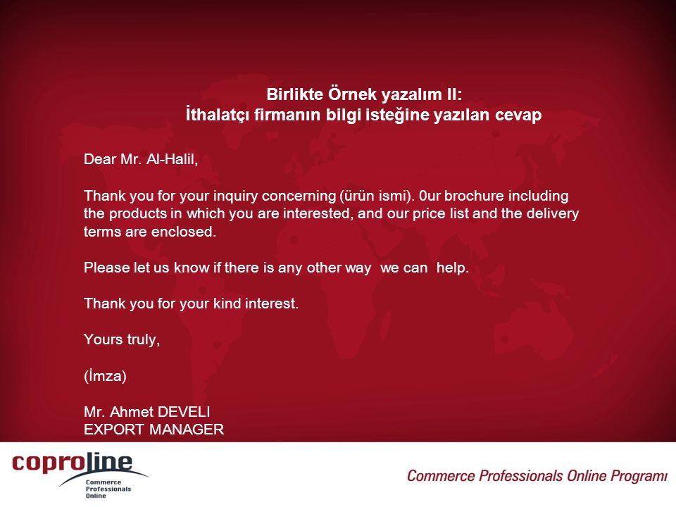 Birlikte Örnek yazalım II: İthalatçı firmanın bilgi isteğine yazılan cevap Dear Mr. Al-Halil, Thank you for your inquiry concerning (ürün ismi). 0ur b