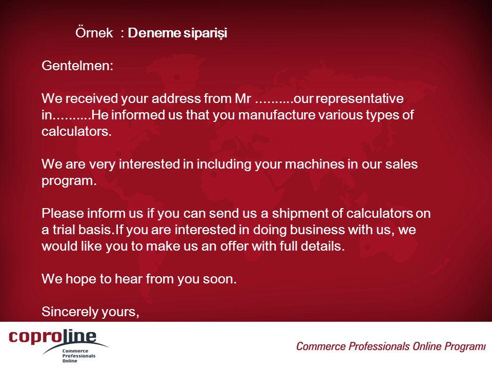 Örnek : Deneme siparişi Gentelmen: We received your address from Mr..........our representative in..........He informed us that you manufacture variou