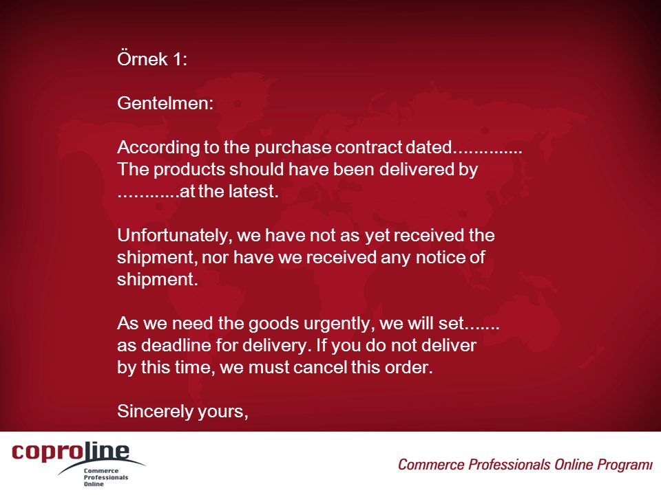 Örnek 1: Gentelmen: According to the purchase contract dated.............. The products should have been delivered by............at the latest. Unfort