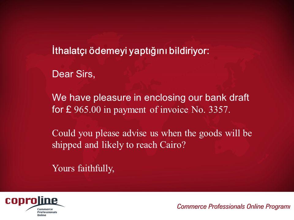 İthalatçı ödemeyi yaptığını bildiriyor: Dear Sirs, We have pleasure in enclosing our bank draft for £ 965.00 in payment of invoice No. 3357. Could you