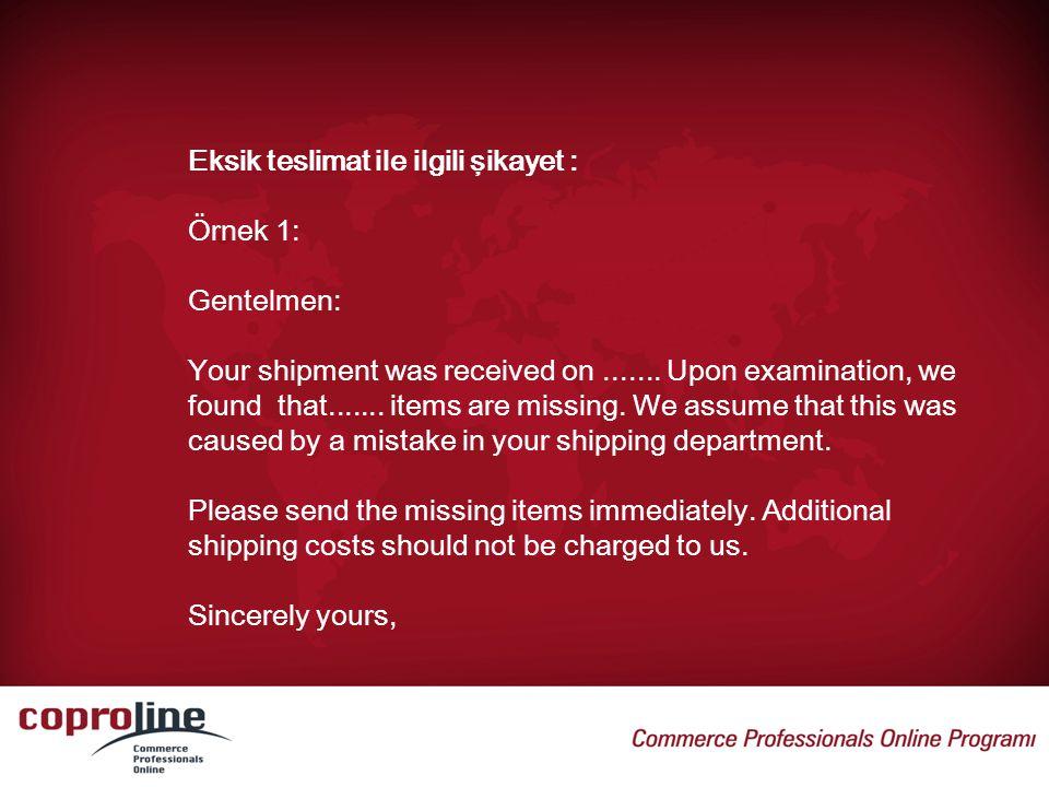 Eksik teslimat ile ilgili şikayet : Örnek 1: Gentelmen: Your shipment was received on....... Upon examination, we found that....... items are missing.