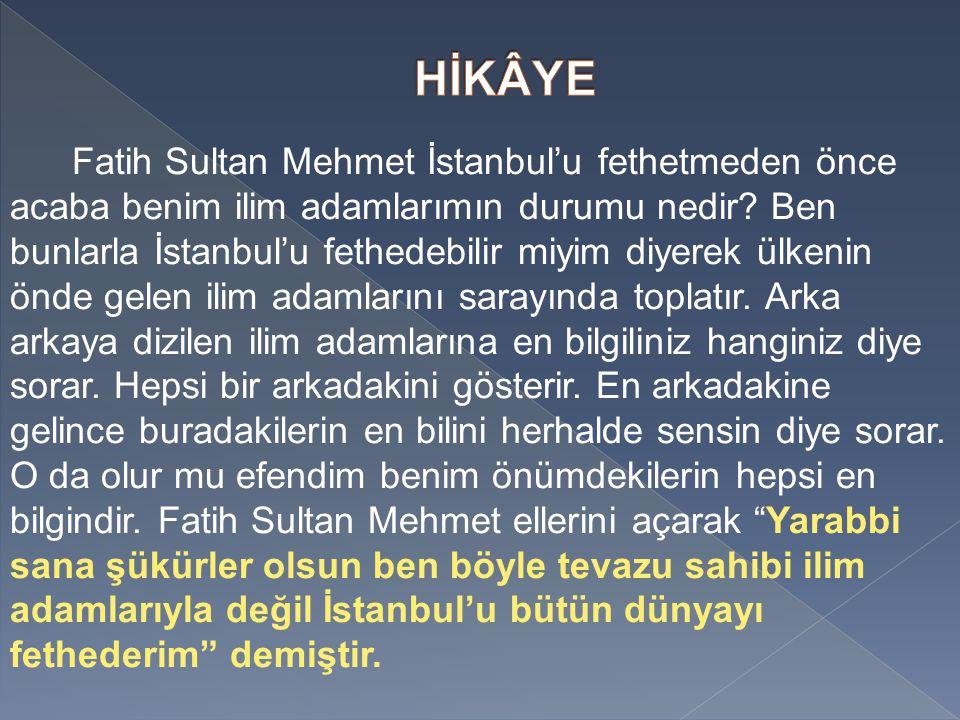 Fatih Sultan Mehmet İstanbul'u fethetmeden önce acaba benim ilim adamlarımın durumu nedir.
