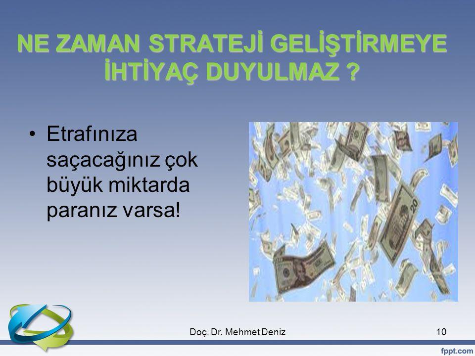 NE ZAMAN STRATEJİ GELİŞTİRMEYE İHTİYAÇ DUYULMAZ ? •Etrafınıza saçacağınız çok büyük miktarda paranız varsa! 10Doç. Dr. Mehmet Deniz