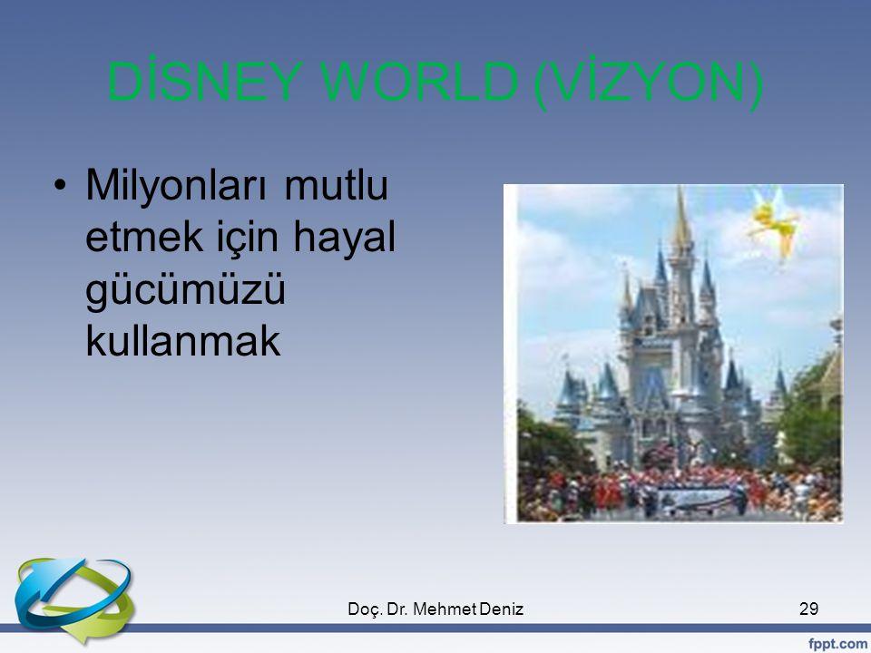 DİSNEY WORLD (VİZYON) •Milyonları mutlu etmek için hayal gücümüzü kullanmak 29Doç. Dr. Mehmet Deniz