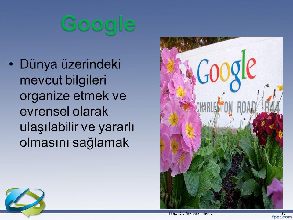 •Dünya üzerindeki mevcut bilgileri organize etmek ve evrensel olarak ulaşılabilir ve yararlı olmasını sağlamak Doç. Dr. Mehmet Deniz39