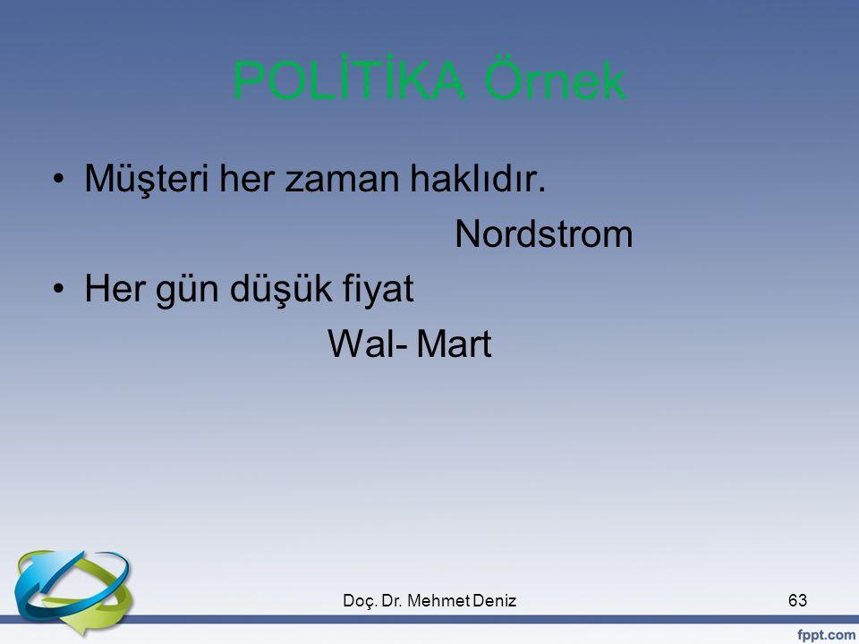 POLİTİKA Örnek •Müşteri her zaman haklıdır. Nordstrom •Her gün düşük fiyat Wal- Mart 63Doç. Dr. Mehmet Deniz