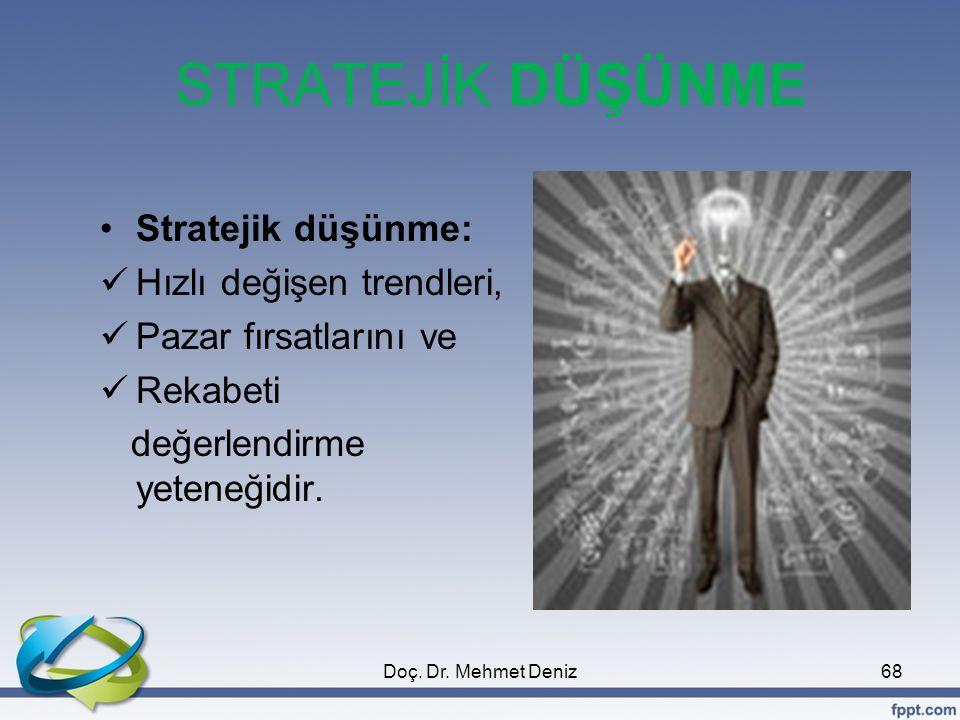 STRATEJİK DÜŞÜNME •Stratejik düşünme:  Hızlı değişen trendleri,  Pazar fırsatlarını ve  Rekabeti değerlendirme yeteneğidir. 68Doç. Dr. Mehmet Deniz