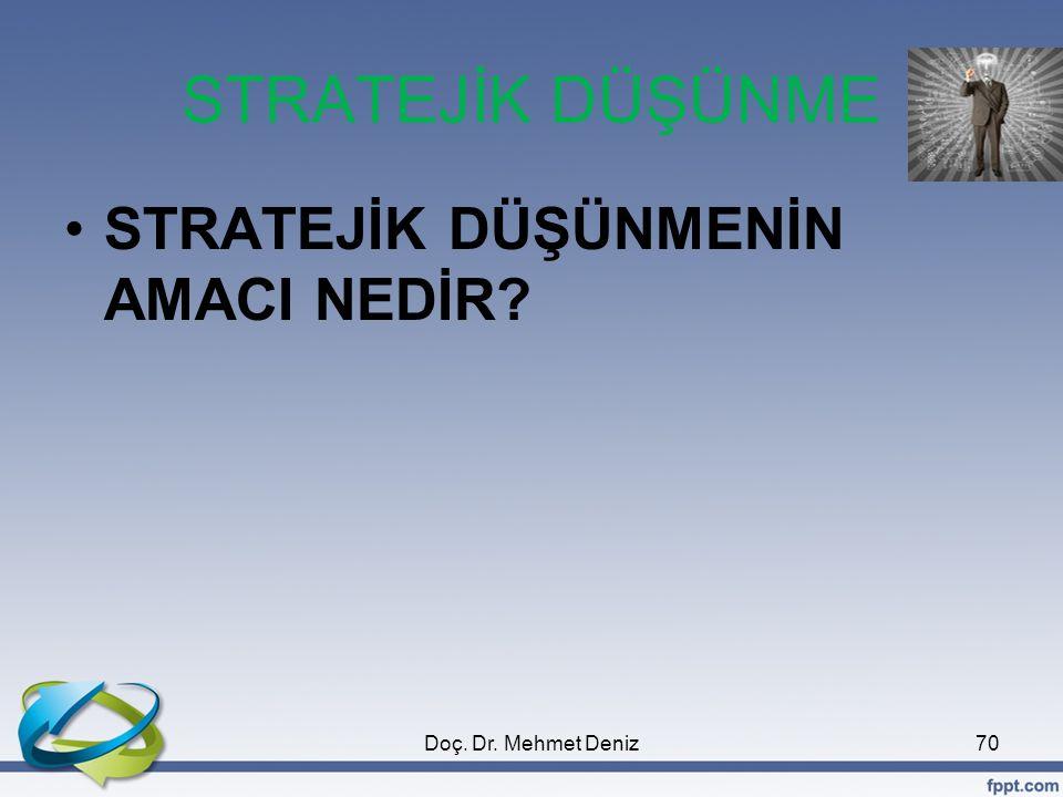 STRATEJİK DÜŞÜNME •STRATEJİK DÜŞÜNMENİN AMACI NEDİR? 70Doç. Dr. Mehmet Deniz