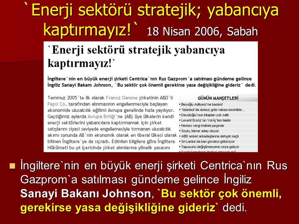 `Enerji sektörü stratejik; yabancıya kaptırmayız!` 18 Nisan 2006, Sabah  İngiltere`nin en büyük enerji şirketi Centrica`nın Rus Gazprom`a satılması g